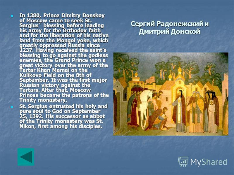 Сергий Радонежский и Дмитрий Донской In 1380, Prince Dimitry Donskoy of Moscow came to seek St. Sergius` blessing before leading his army for the Orthodox faith and for the liberation of his native land from the Mongol yoke, which greatly oppressed R
