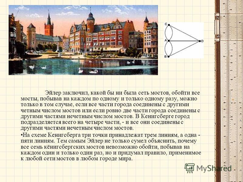 Эйлер заключил, какой бы ни была сеть мостов, обойти все мосты, побывав на каждом по одному и только одному разу, можно только в том случае, если все части города соединены с другими четным числом мостов или если ровно две части города соединены с др