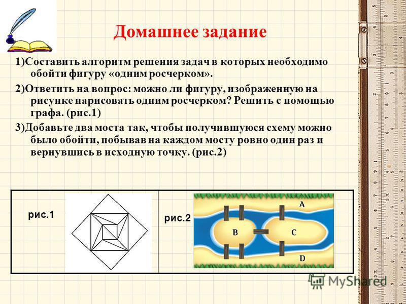 Домашнее задание 1)Составить алгоритм решения задач в которых необходимо обойти фигуру «одним росчерком». 2)Ответить на вопрос: можно ли фигуру, изображенную на рисунке нарисовать одним росчерком? Решить с помощью графа. (рис.1) 3)Добавьте два моста
