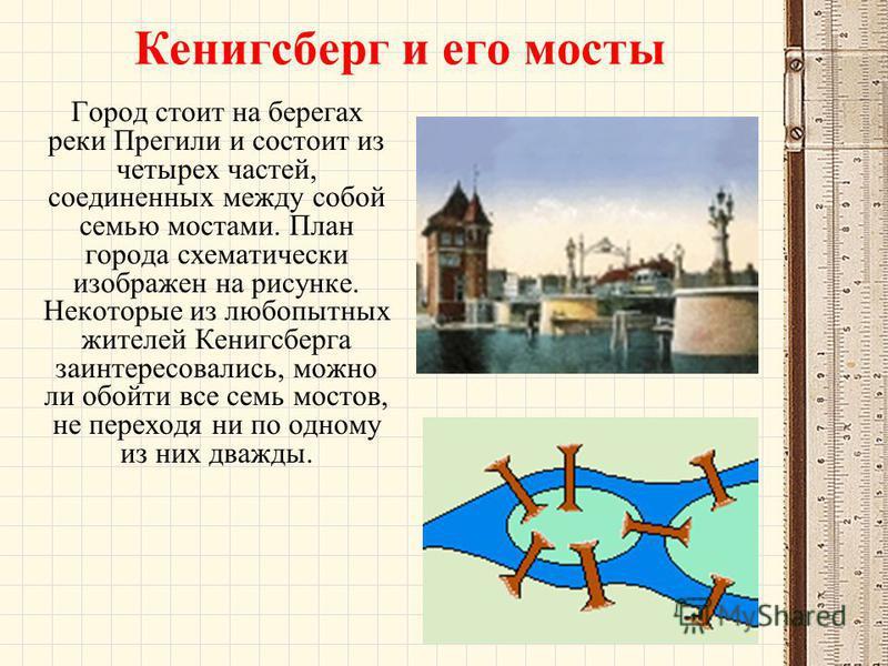 Кенигсберг и его мосты Город стоит на берегах реки Прегили и состоит из четырех частей, соединенных между собой семью мостами. План города схематически изображен на рисунке. Некоторые из любопытных жителей Кенигсберга заинтересовались, можно ли обойт