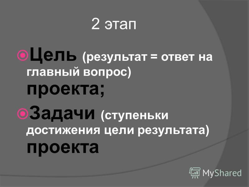 2 этап Цель (результат = ответ на главный вопрос) проекта; Задачи (ступеньки достижения цели результата) проекта