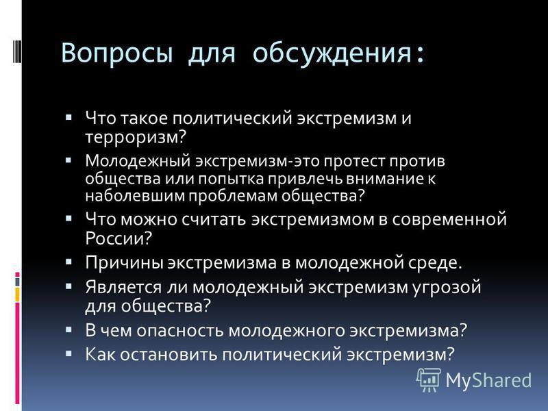 Вопросы для обсуждения: Что такое политический экстремизм и терроризм? Молодежный экстремизм-это протест против общества или попытка привлечь внимание к наболевшим проблемам общества? Что можно считать экстремизмом в современной России? Причины экстр