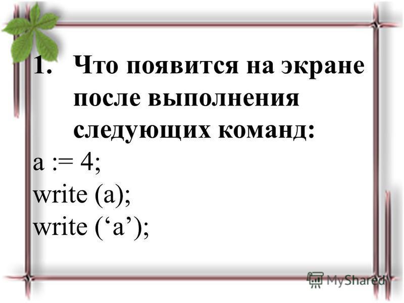 1. Что появится на экране после выполнения следующих команд: a := 4; write (a);