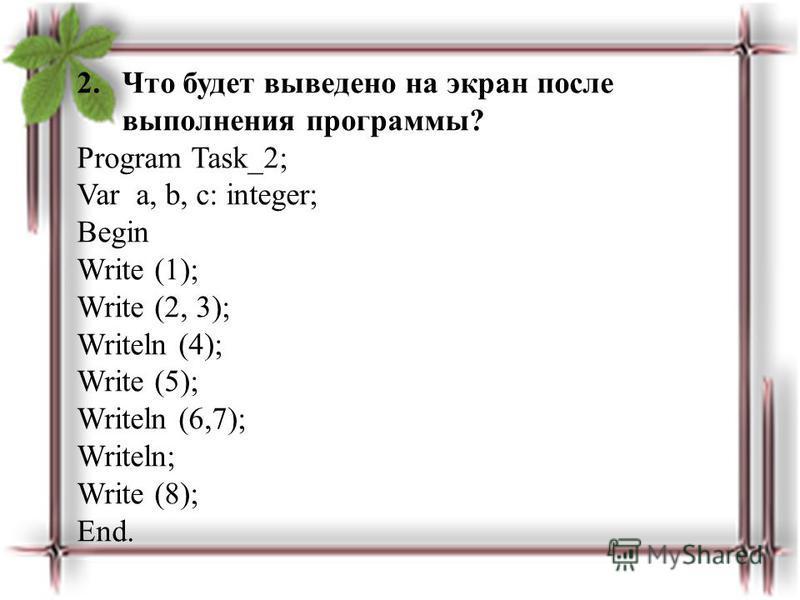 2. Что будет выведено на экран после выполнения программы? Program Task_2; Var a, b, c: integer; Begin Write (1); Write (2, 3); Writeln (4); Write (5); Writeln (6,7); Writeln; Write (8); End.