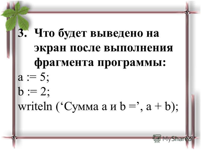3. Что будет выведено на экран после выполнения фрагмента программы: a := 5; b := 2; writeln (Сумма a и b =, a + b);