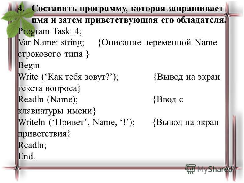 4. Составить программу, которая запрашивает имя и затем приветствующая его обладателя. Program Task_4; Var Name: string; {Описание переменной Name строкового типа } Begin Write (Как тебя зовут?); {Вывод на экран текста вопроса} Readln (Name); {Ввод с