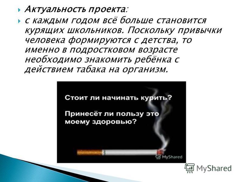 Актуальность проекта: с каждым годом всё больше становится курящих школьников. Поскольку привычки человека формируются с детства, то именно в подростковом возрасте необходимо знакомить ребёнка с действием табака на организм.