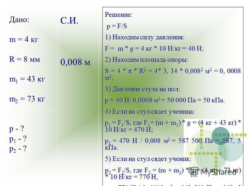 С.И. 0,008 м Дано: m = 4 кг R = 8 мм m 1 = 43 кг m 2 = 73 кг p - ? p 1 - ? p 2 - ? Решение: p = F/S p = F/S 1) Находим силу давления: F = m * g = 4 кг * 10 Н/кг = 40 Н; 2) Находим площадь опоры: S = 4 * π * R 2 = 4* 3, 14 * 0,008 2 м 2 = 0, 0008 м 2