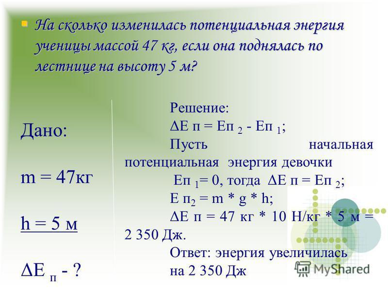 На сколько изменилась потенциальная энергия ученицы массой 47 кг, если она поднялась по лестнице на высоту 5 м? На сколько изменилась потенциальная энергия ученицы массой 47 кг, если она поднялась по лестнице на высоту 5 м? Дано: m = 47 кг h = 5 м ΔE