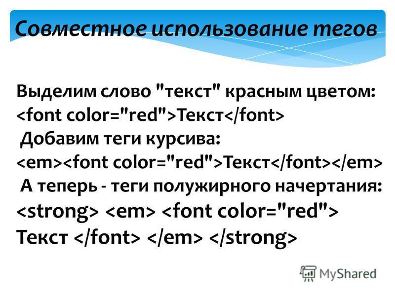 Совместное использование тегов Выделим слово текст красным цветом: Текст Добавим теги курсива: Текст А теперь - теги полужирного начертания: Текст