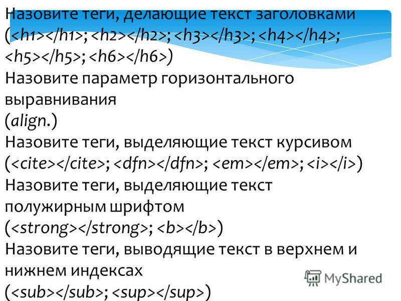 Назовите теги, делающие текст заголовками ( ; ; ; ; ; ) Назовите параметр горизонтального выравнивания (align.) Назовите теги, выделяющие текст курсивом ( ; ; ; ) Назовите теги, выделяющие текст полужирным шрифтом ( ; ) Назовите теги, выводящие текст