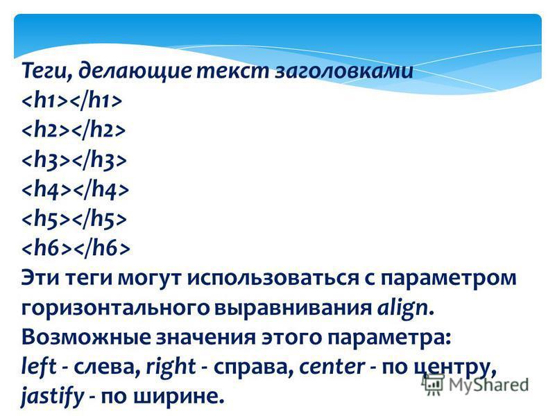 Теги, делающие текст заголовками Эти теги могут использоваться с параметром горизонтального выравнивания align. Возможные значения этого параметра: left - слева, right - справа, center - по центру, jastify - по ширине.