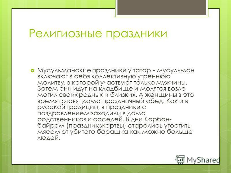 Религиозные праздники Мусульманские праздники у татар - мусульман включают в себя коллективную утреннюю молитву, в которой участвуют только мужчины. Затем они идут на кладбище и молятся возле могил своих родных и близких. А женщины в это время готовя