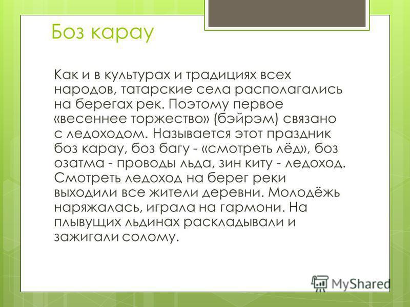 Как и в культурах и традициях всех народов, татарские села располагались на берегах рек. Поэтому первое «весеннее торжество» (бэйрэм) связано с ледоходом. Называется этот праздник боз караул, боз багу - «смотреть лёд», боз озатма - проводы льда, зин