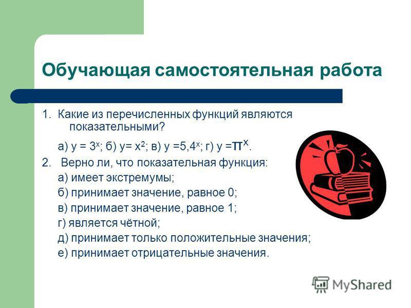 Обучающая самостоятельная работа 1. Какие из перечисленных функций являются показательными? а) у = 3 х ; б) у= х 2 ; в) у =5,4 х ; г) у = π х. 2. Верно ли, что показательная функция: а) имеет экстремумы; б) принимает значение, равное 0; в) принимает