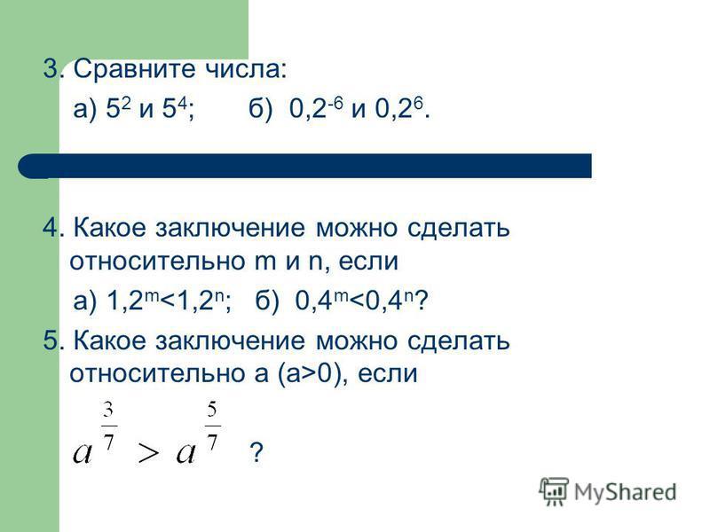 3. Сравните числа: а) 5 2 и 5 4 ; б) 0,2 -6 и 0,2 6. 4. Какое заключение можно сделать относительно m и n, если а) 1,2 m <1,2 n ; б) 0,4 m <0,4 n ? 5. Какое заключение можно сделать относительно а (а>0), если ?
