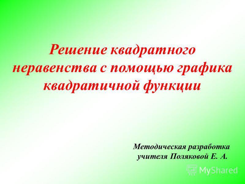 Решение квадратного неравенства с помощью графика квадратичной функции Методическая разработка учителя Поляковой Е. А.