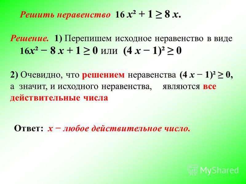 Решить неравенство 16 х² + 1 8 х. Решение. 1) Перепишем исходное неравенство в виде 16 х² 8 х + 1 0 или (4 х 1)² 0 2) Очевидно, что решением неравенства (4 х 1)² 0, а значит, и исходного неравенства, являются все действительные числа Ответ: х любое д