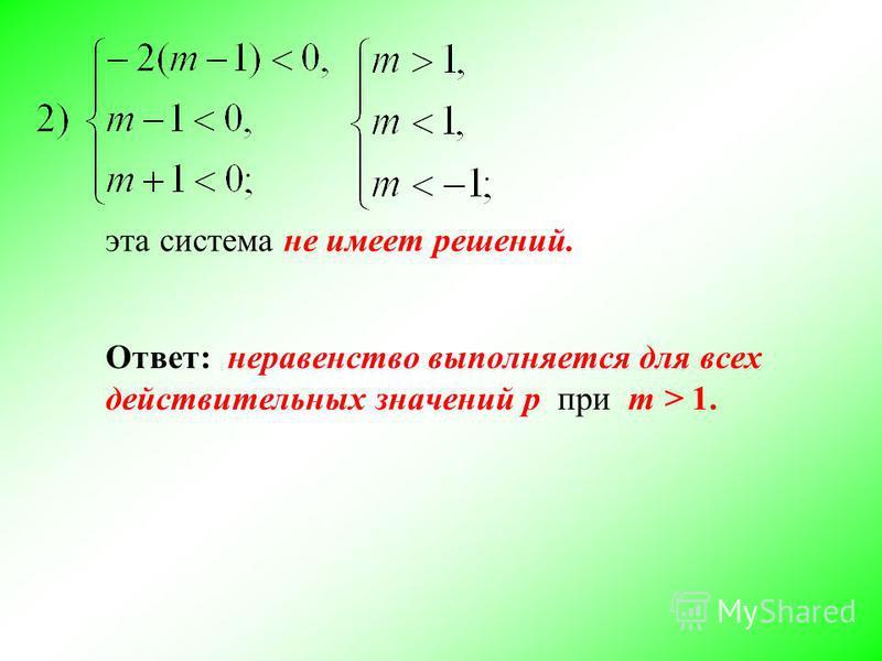 эта система не имеет решений. Ответ: неравенство выполняется для всех действительных значений p при m > 1.