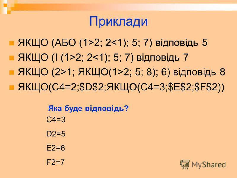 Приклади ЯКЩО (АБО (1>2; 2<1); 5; 7) відповідь 5 ЯКЩО (І (1>2; 2<1); 5; 7) відповідь 7 ЯКЩО (2>1; ЯКЩО(1>2; 5; 8); 6) відповідь 8 ЯКЩО(C4=2;$D$2;ЯКЩО(C4=3;$E$2;$F$2)) C4=3 D2=5 E2=6 F2=7 Яка буде відповідь?