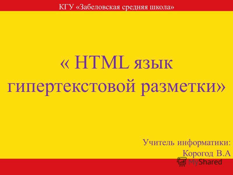 « HTML язык гипертекстовой разметки» Учитель информатики: Корогод В.А КГУ «Забеловская средняя школа»