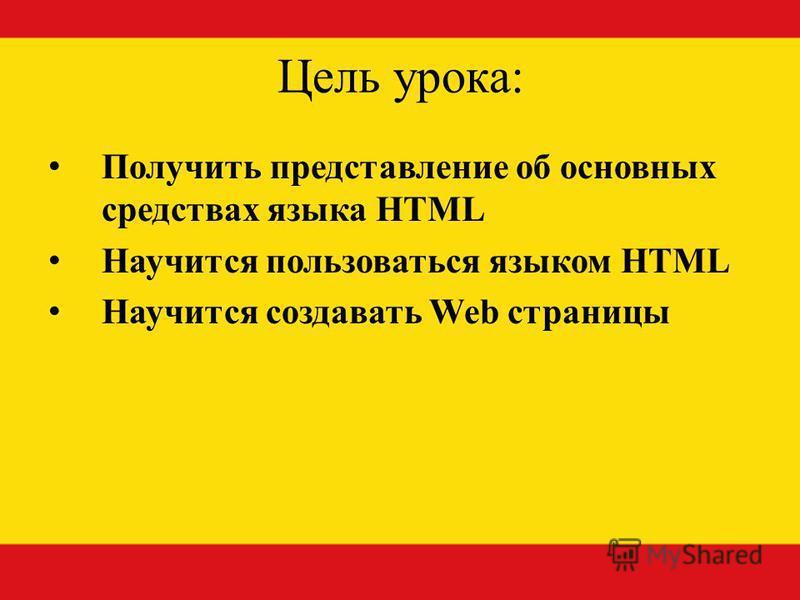 Цель урока: Получить представление об основных средствах языка HTML Научится пользоваться языком HTML Научится создавать Web страницы