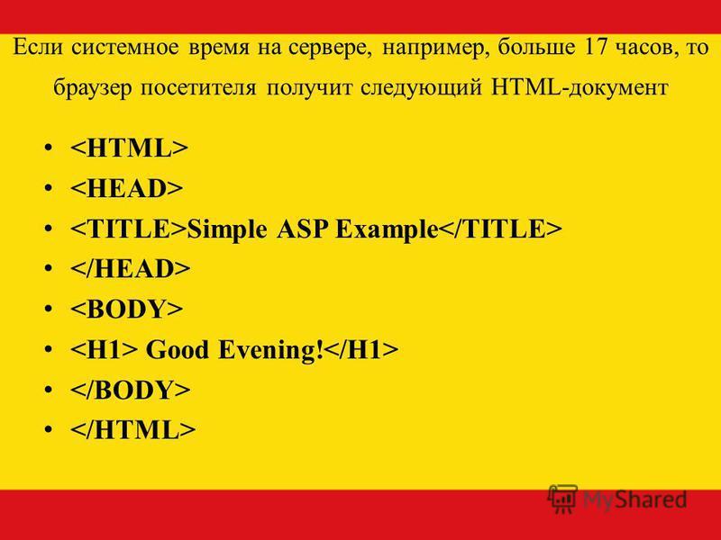 Если системное время на сервере, например, больше 17 часов, то браузер посетителя получит следующий HTML-документ Simple ASP Example Good Evening!