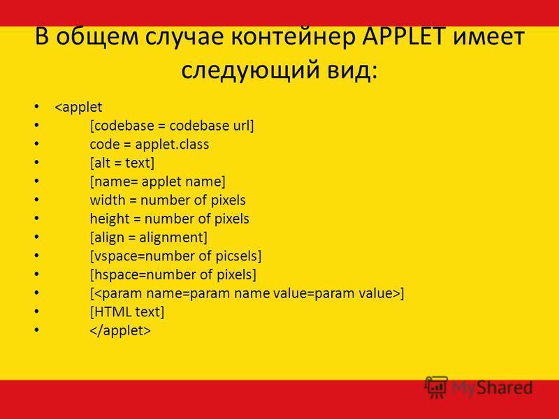 В общем случае контейнер АРРLЕТ имеет следующий вид: <applet [codebase = codebase url] code = applet.class [alt = text] [name= applet name] width = number of pixels height = number of pixels [align = alignment] [vspace=number of picsels] [hspace=numb