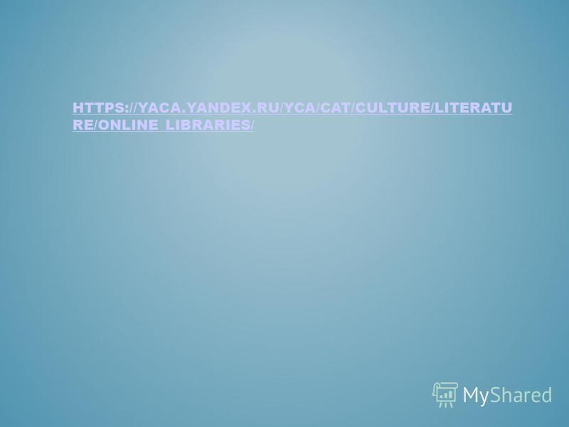 HTTPS://YACA.YANDEX.RU/YCA/CAT/CULTURE/LITERATU RE/ONLINE_LIBRARIES/