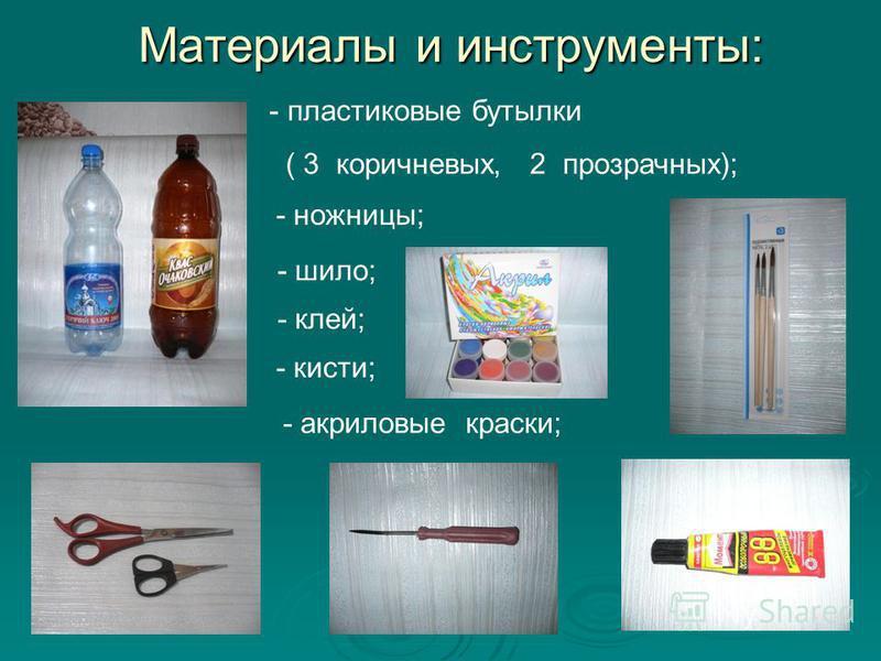 Материалы и инструменты: - пластиковые бутылки ( 3 коричневых, 2 прозрачных); - ножницы; - шило; - клей; - кисти; - акриловые краски;