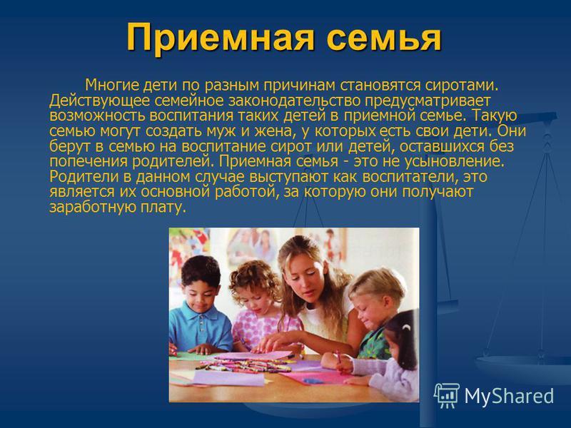 Приемная семья Многие дети по разным причинам становятся сиротами. Действующее семейное законодательство предусматривает возможность воспитания таких детей в приемной семье. Такую семью могут создать муж и жена, у которых есть свои дети. Они берут в