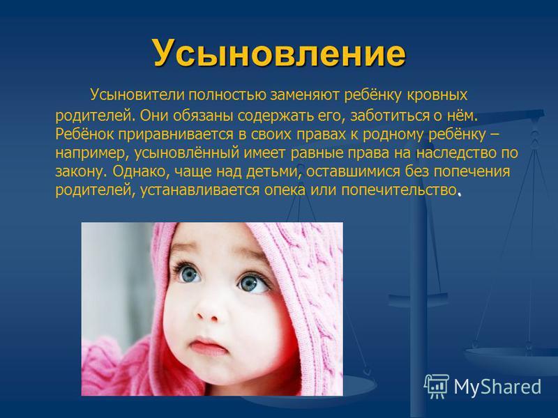 Усыновление. Усыновители полностью заменяют ребёнку кровных родителей. Они обязаны содержать его, заботиться о нём. Ребёнок приравнивается в своих правах к родному ребёнку – например, усыновлённый имеет равные права на наследство по закону. Однако, ч