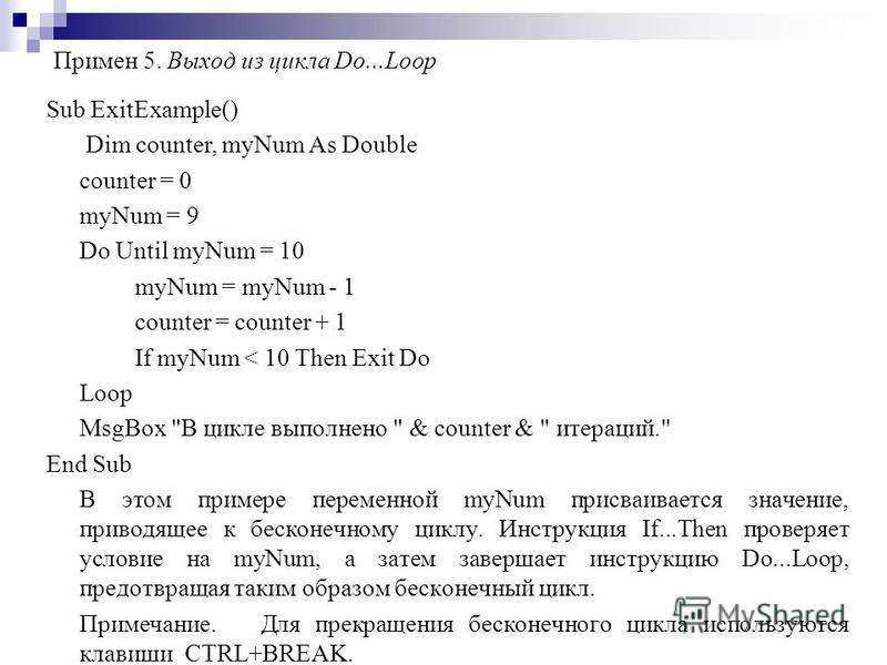 Примен 5. Выход из цикла Do...Loop Sub ExitExample() Dim counter, myNum As Double counter = 0 myNum = 9 Do Until myNum = 10 myNum = myNum - 1 counter = counter + 1 If myNum < 10 Then Exit Do Loop MsgBox