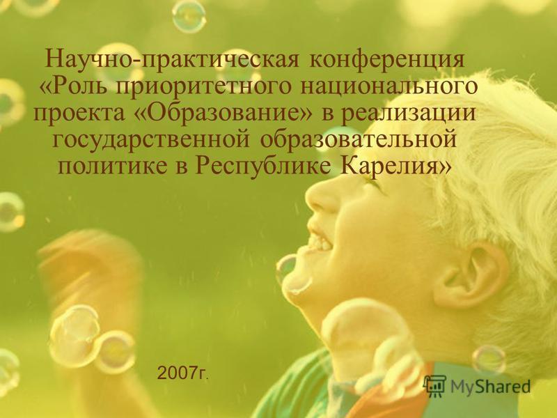 Научно-практическая конференция «Роль приоритетного национального проекта «Образование» в реализации государственной образовательной политике в Республике Карелия» 2007 г.