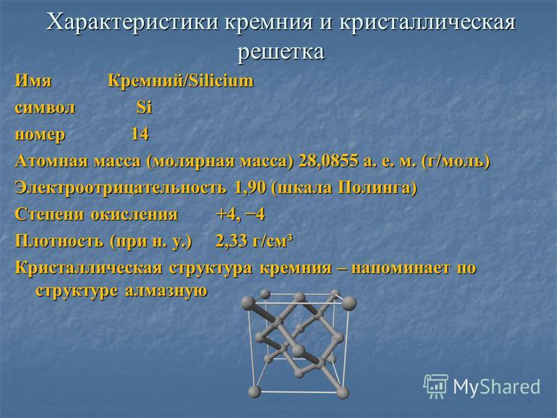 Характеристики кремния и кристаллическая решетка Имя Кремний/Silicium символ Si номер 14 Атомная масса (молярная масса) 28,0855 а. е. м. (г/моль) Электроотрицательность 1,90 (шкала Полинга) Степени окисления +4, 4 Плотность (при н. у.) 2,33 г/см³ Кри