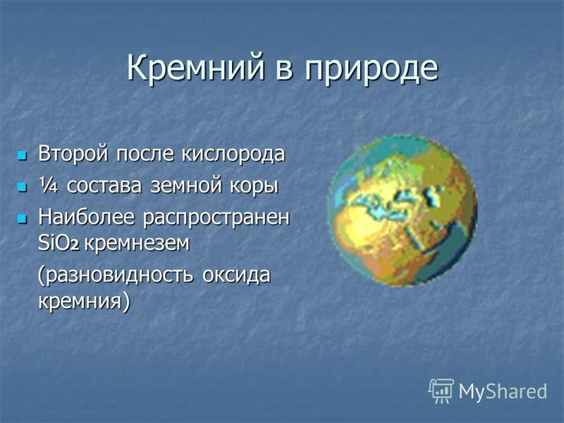 Кремний в природе Второй после кислорода Второй после кислорода ¼ состава земной коры ¼ состава земной коры Наиболее распространен SiO 2 кремнезем Наиболее распространен SiO 2 кремнезем (разновидность оксида кремния) (разновидность оксида кремния)