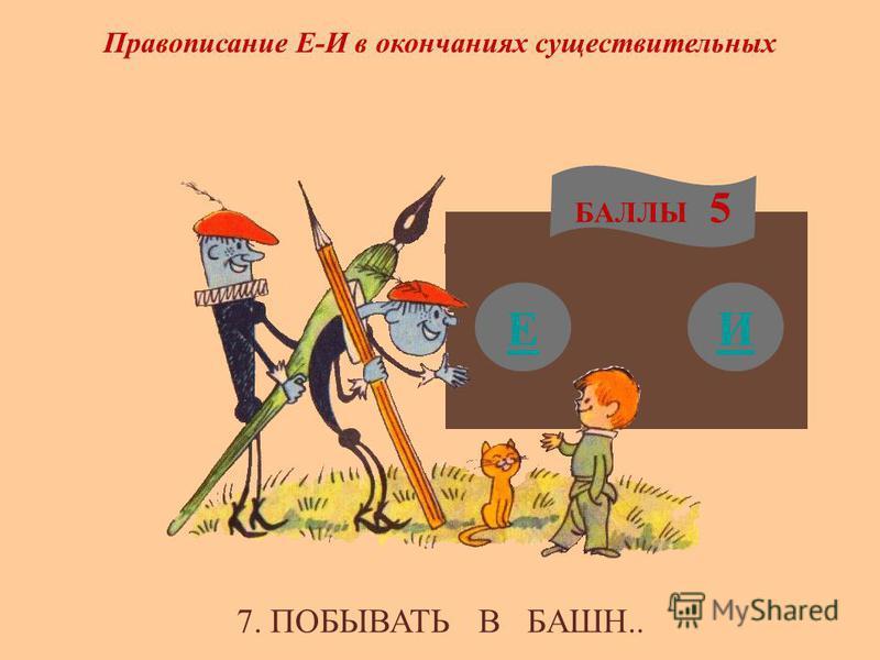 Е БАЛЛЫ 5 И Правописание Е-И в окончаниях существительных 7. ПОБЫВАТЬ В БАШН..