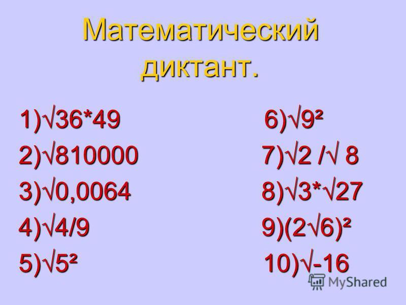 Математический диктант. 1)36*49 6)9² 2)810000 7)2 / 8 3)0,0064 8)3*27 4)4/9 9)(26)² 5)5² 10)-16