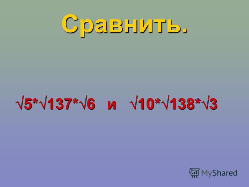 Сра внить. 5*137*6 и 10*138*35*137*6 и 10*138*3