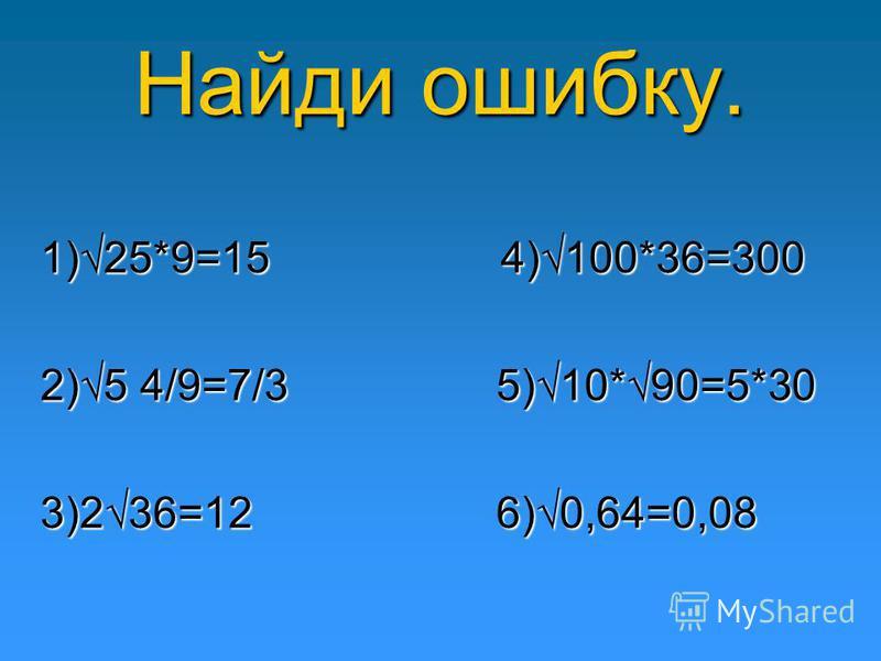 Найди ошибку. 1)25*9=15 4)100*36=300 2)5 4/9=7/3 5)10*90=5*30 3)236=12 6)0,64=0,08