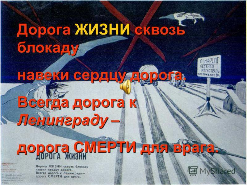 Дорога ЖИЗНИ сквозь блокаду навеки сердцу дорога. Всегда дорога к Ленинграду – дорога СМЕРТИ для врага.