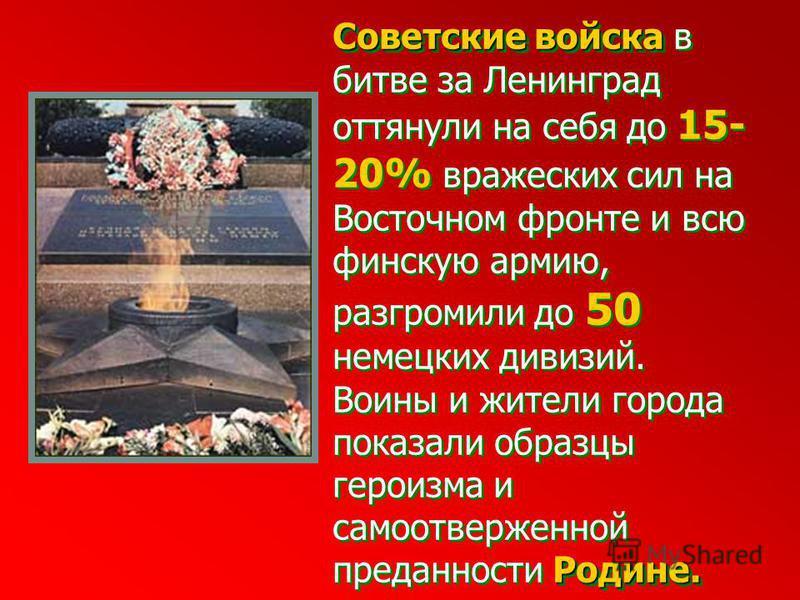 Советские войска Советские войска в битве за Ленинград оттянули на себя до 15- 20% вражеских сил на Восточном фронте и всю финскую армию, разгромили до 50 немецких дивизий. Родине. Воины и жители города показали образцы героизма и самоотверженной пре
