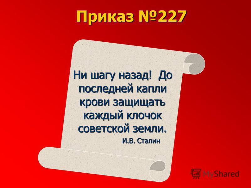 Ни шагу назад! До последней капли крови защищать каждый клочок советской земли. И.В. Сталин Приказ 227