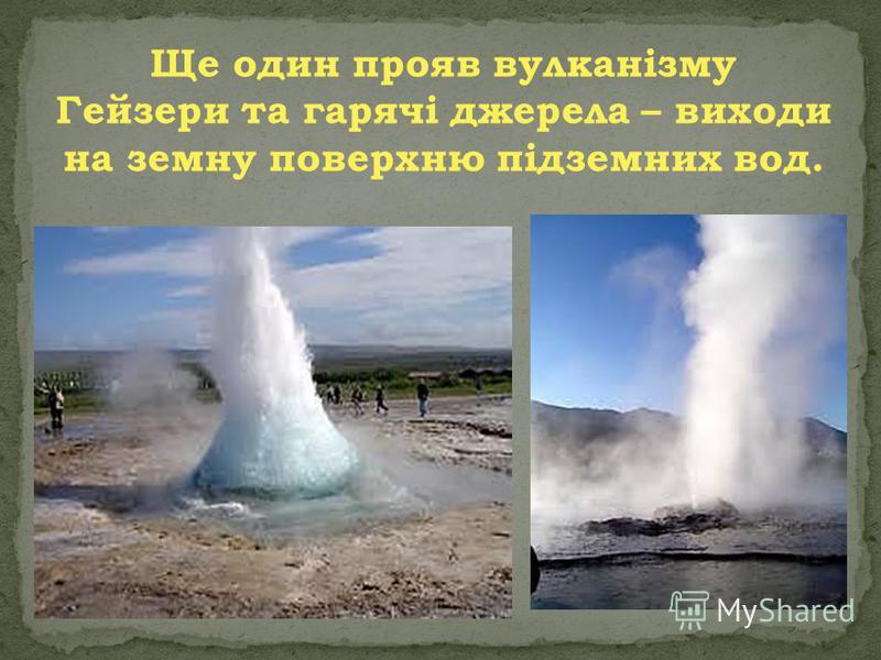 Ще один прояв вулканізму Гейзери та гарячі джерела – виходи на земну поверхню підземних вод.