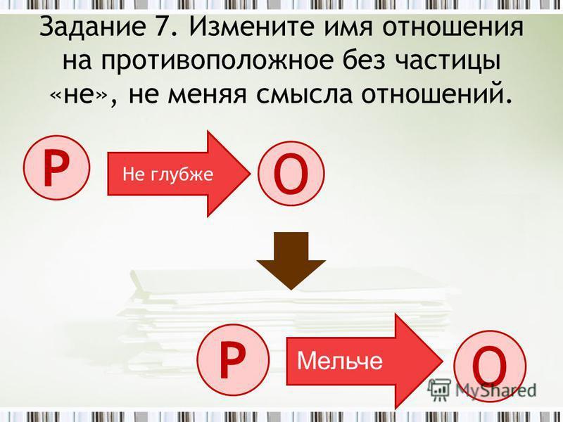 Задание 7. Измените имя отношения на противоположное без частицы «не», не меняя смысла отношений. О Р Не глубже О Р Мельче