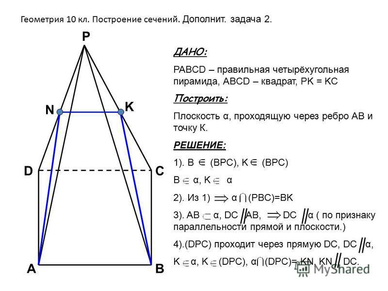 Геометрия 10 кл. Построение сечений. Дополнит. задача 2. ДАНО: PABCD – правильная четырёхугольная пирамида, АBCD – квадрат, PK = KC Построить: Плоскость α, проходящую через ребро АВ и точку К. РЕШЕНИЕ: 1). B (BPC), K (BPC) B α, K α 2). Из 1) α (PBC)=