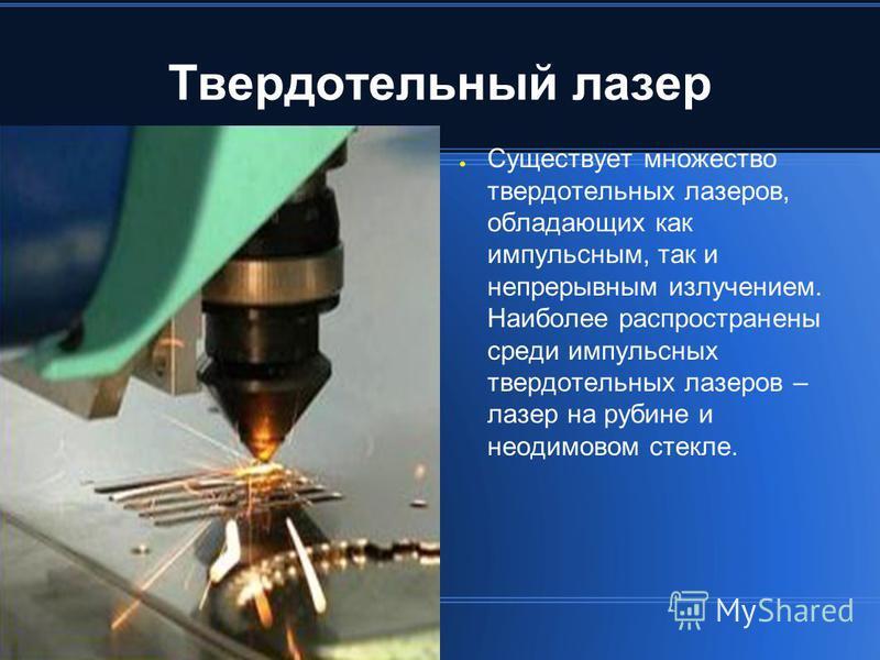 Твердотельный лазер Существует множество твердотельных лазеров, обладающих как импульсным, так и непрерывным излучением. Наиболее распространены среди импульсных твердотельных лазеров – лазер на рубине и неодимовом стекле.