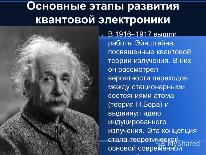 Основные этапы развития квантовой электроники В 1916–1917 вышли работы Эйнштейна, посвященные квантовой теории излучения. В них он рассмотрел вероятности переходов между стационарными состояниями атома (теория Н.Бора) и выдвинул идею индуцированного