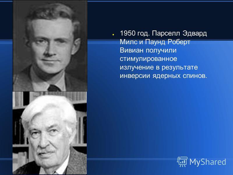 1950 год. Парселл Эдвард Милc и Паунд Роберт Вивиан получили стимулированное излучение в результате инверсии ядерных спинов.