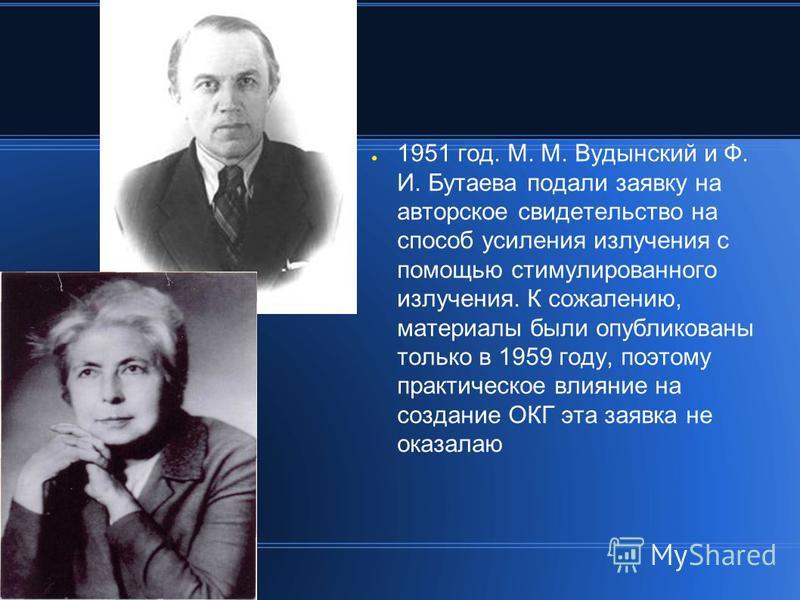 1951 год. М. М. Вудынский и Ф. И. Бутаева подали заявку на авторское свидетельство на способ усиления излучения с помощью стимулированного излучения. К сожалению, материалы были опубликованы только в 1959 году, поэтому практическое влияние на создани